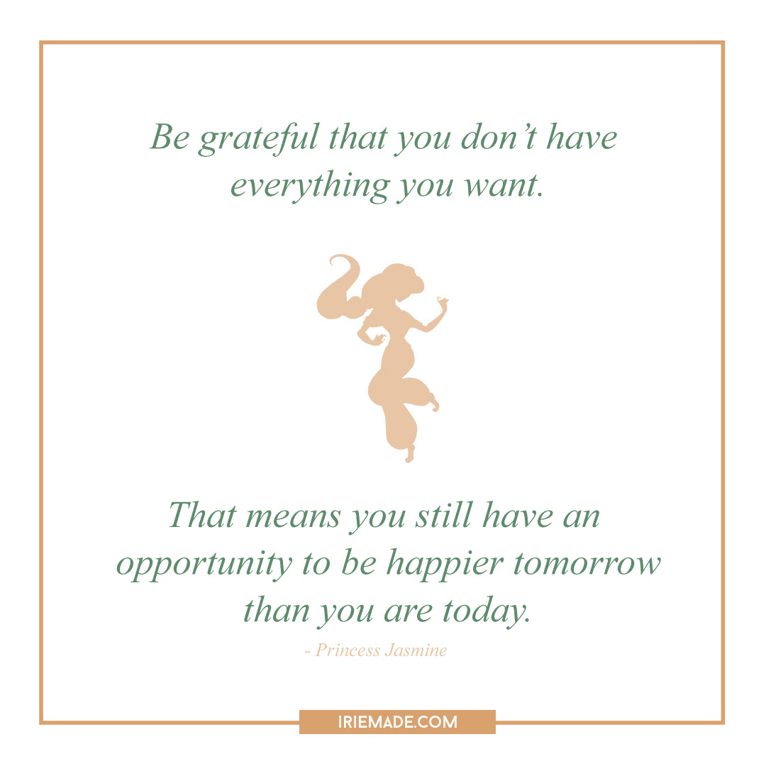 Princess Jasmine Quote: Be grateful that you don't have everything you want. That means you still have an opportunity to be happier tomorrow.